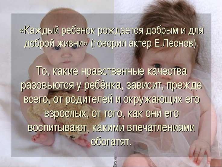 «Каждый ребенок рождается добрым и для доброй жизни» (говорил актер Е.Леонов)...