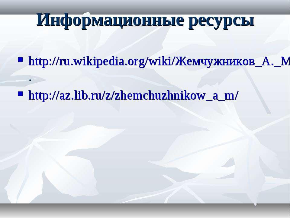 Информационные ресурсы http://ru.wikipedia.org/wiki/Жемчужников_А._М. http://...