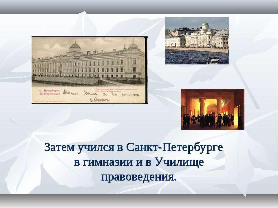 Затем учился в Санкт-Петербурге в гимназии и в Училище правоведения.