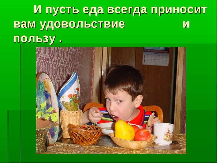 И пусть еда всегда приносит вам удовольствие и пользу .