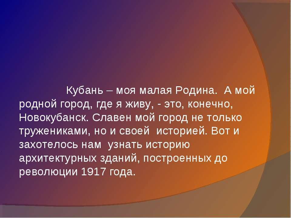 Кубань – моя малая Родина. А мой родной город, где я живу, - это, конечно, Но...