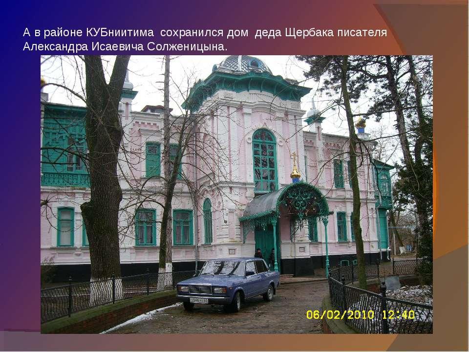 А в районе КУБниитима сохранился дом деда Щербака писателя Александра Исаевич...