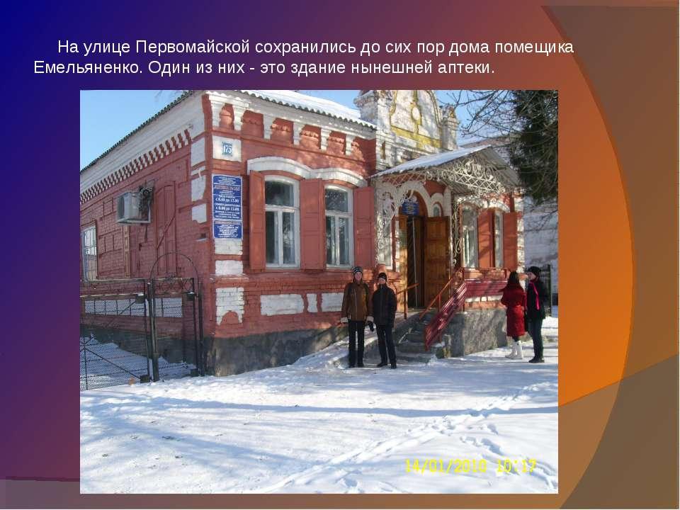На улице Первомайской сохранились до сих пор дома помещика Емельяненко. Один ...