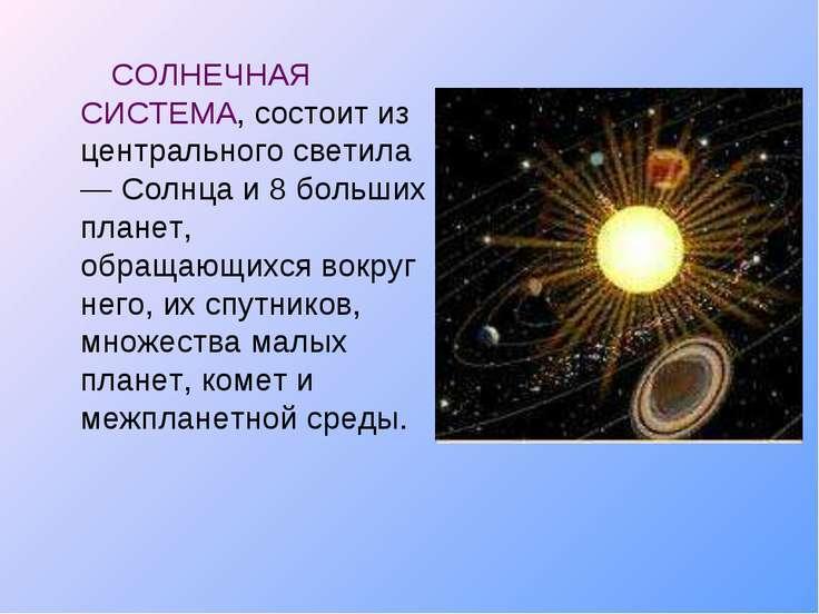 СОЛНЕЧНАЯ СИСТЕМА, состоит из центрального светила — Солнца и 8 больших плане...