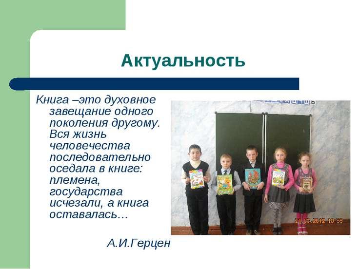 Актуальность Книга –это духовное завещание одного поколения другому. Вся жизн...