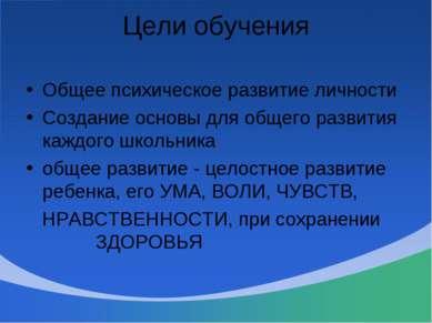 Цели обучения Общее психическое развитие личности Создание основы для общего ...