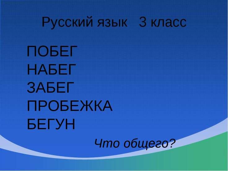 Русский язык 3 класс ПОБЕГ НАБЕГ ЗАБЕГ ПРОБЕЖКА БЕГУН Что общего?