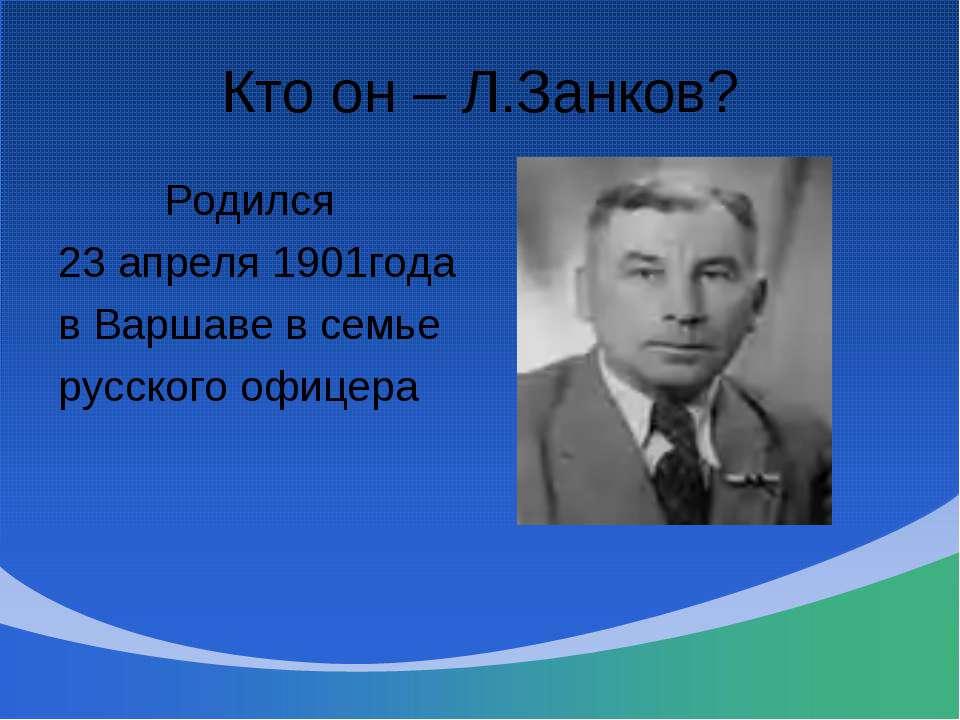 Кто он – Л.Занков? Родился 23 апреля 1901года в Варшаве в семье русского офицера