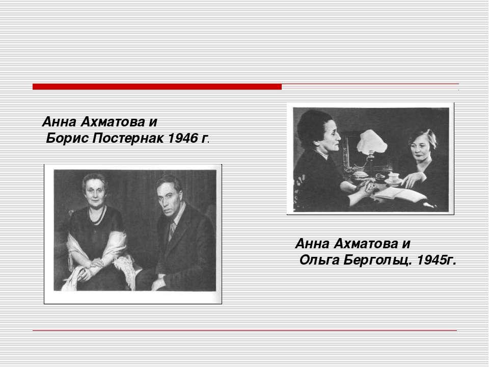 Анна Ахматова и Ольга Бергольц. 1945г. Анна Ахматова и Борис Постернак 1946 г.