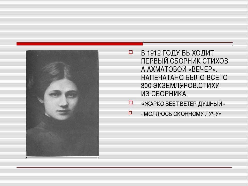 В 1912 ГОДУ ВЫХОДИТ ПЕРВЫЙ СБОРНИК СТИХОВ А.АХМАТОВОЙ «ВЕЧЕР». НАПЕЧАТАНО БЫЛ...