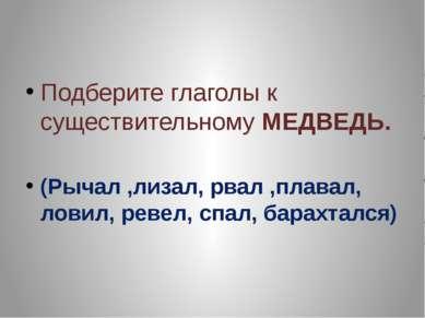 Подберите глаголы к существительному МЕДВЕДЬ. (Рычал ,лизал, рвал ,плавал, ло...