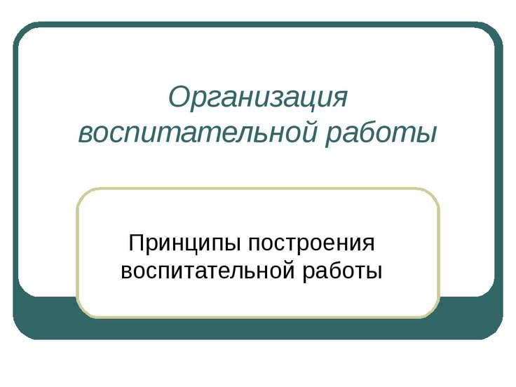 Организация воспитательной работы Принципы построения воспитательной работы
