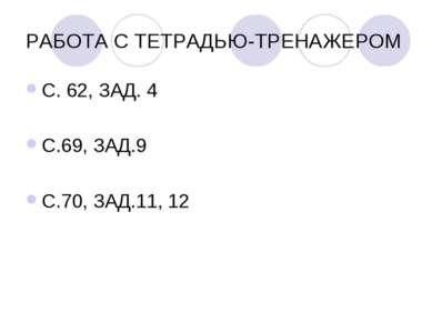 РАБОТА С ТЕТРАДЬЮ-ТРЕНАЖЕРОМ С. 62, ЗАД. 4 С.69, ЗАД.9 С.70, ЗАД.11, 12