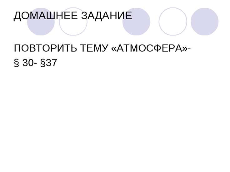 ДОМАШНЕЕ ЗАДАНИЕ ПОВТОРИТЬ ТЕМУ «АТМОСФЕРА»- § 30- §37