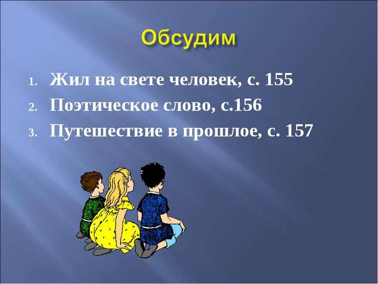 Жил на свете человек, с. 155 Поэтическое слово, с.156 Путешествие в прошлое, ...