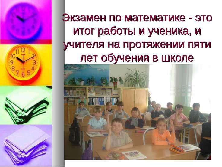 Экзамен по математике - это итог работы и ученика, и учителя на протяжении пя...