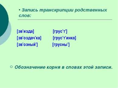 Запись транскрипции родственных слов: [зв'изда] [грус'т'] [зв'оздач'ка] [грус...