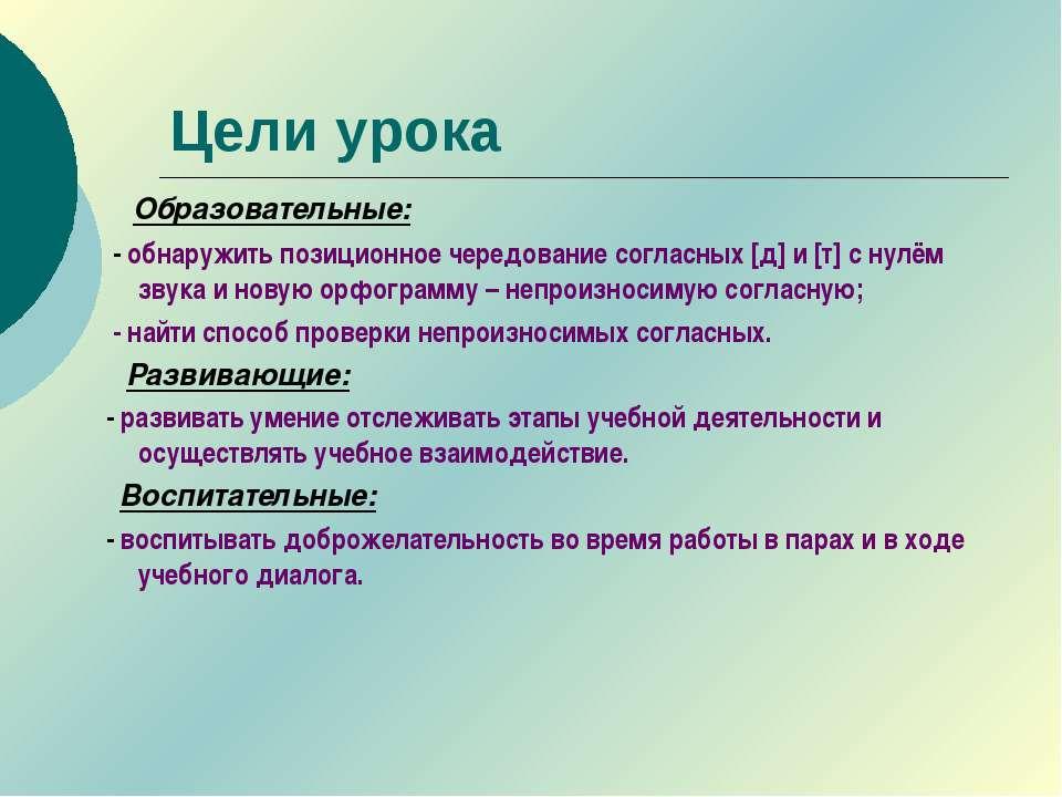 Цели урока Образовательные: - обнаружить позиционное чередование согласных [д...