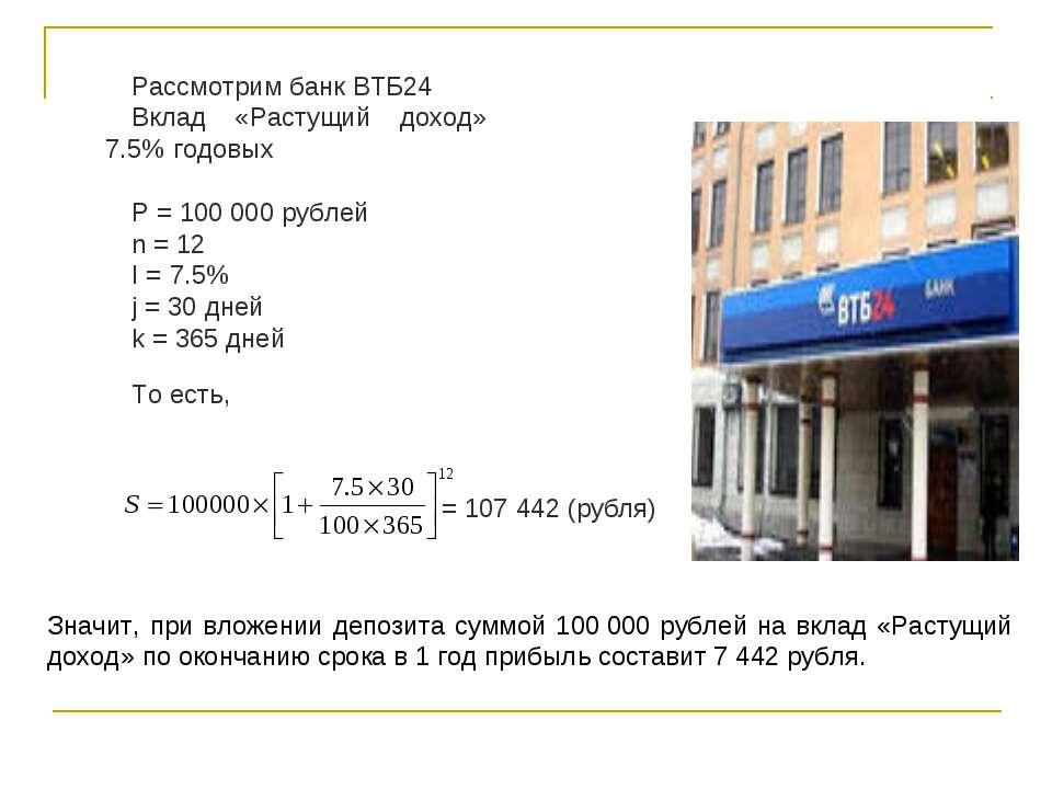 Рассмотрим банк ВТБ24 Вклад «Растущий доход» 7.5% годовых P = 100000 рублей ...