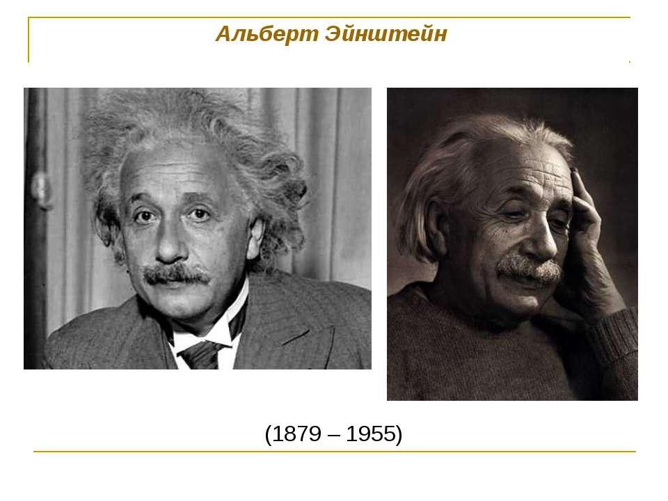Альберт Эйнштейн (1879 – 1955)
