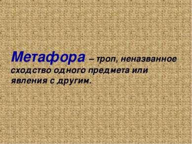 Метафора – троп, неназванное сходство одного предмета или явления с другим.