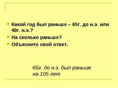 Какой год был раньше – 65г. до н.э. или 40г. н.э.? На сколько раньше? Объясни...