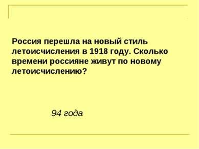 Россия перешла на новый стиль летоисчисления в 1918 году. Сколько времени рос...