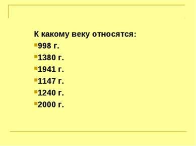 К какому веку относятся: 998 г. 1380 г. 1941 г. 1147 г. 1240 г. 2000 г.