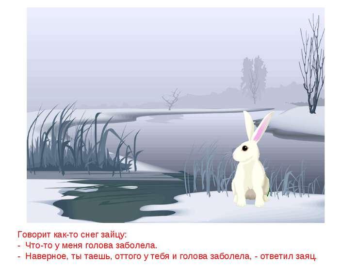 Говорит как-то снег зайцу: - Что-то у меня голова заболела. - Наверное, ты та...