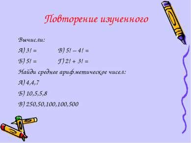 Повторение изученного Вычисли: А) 3! = В) 5! – 4! = Б) 5! = Г) 2! + 3! = Найд...