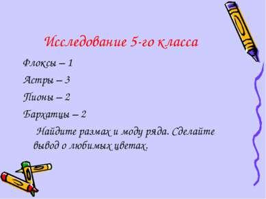 Исследование 5-го класса Флоксы – 1 Астры – 3 Пионы – 2 Бархатцы – 2 Найдите ...