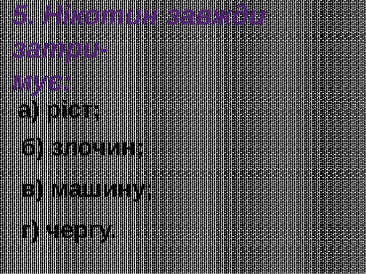 5. Нікотин завжди затри- мує: а) ріст; б) злочин; в) машину; г) чергу.