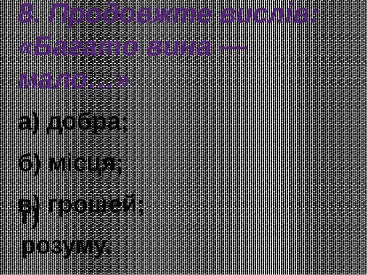 8. Продовжте вислів: «Багато вина — мало…» а) добра; б) місця; в) грошей; г) ...