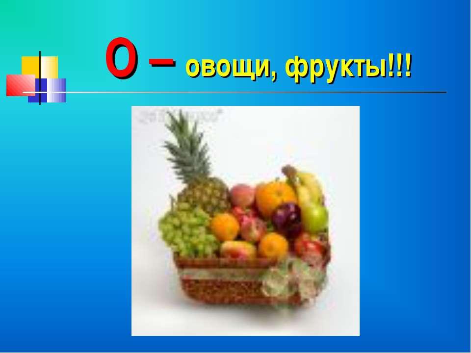 О – овощи, фрукты!!!
