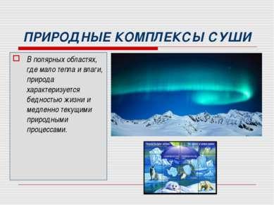 ПРИРОДНЫЕ КОМПЛЕКСЫ СУШИ В полярных областях, где мало тепла и влаги, природа...