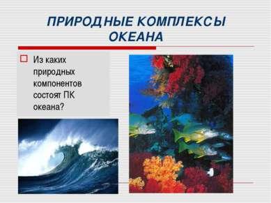 ПРИРОДНЫЕ КОМПЛЕКСЫ ОКЕАНА Из каких природных компонентов состоят ПК океана?
