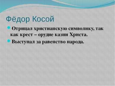 Фёдор Косой Отрицал христианскую символику, так как крест – орудие казни Хрис...