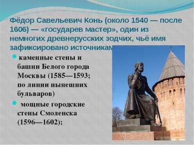 Фёдор Савельевич Конь (около 1540 — после 1606) — «государев мастер», один из...