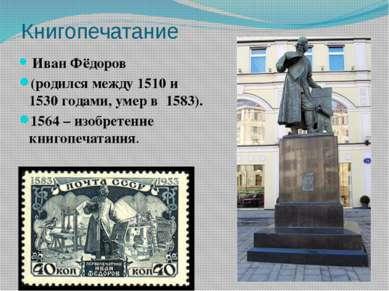 Книгопечатание Иван Фёдоров (родился между 1510 и 1530гoдами, умер в 1583)....