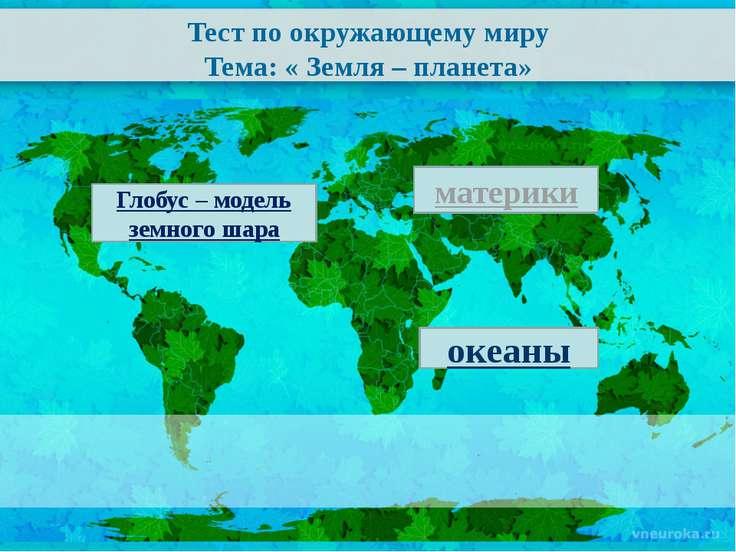 Тест по окружающему миру Тема: « Земля – планета» материки океаны Глобус – мо...