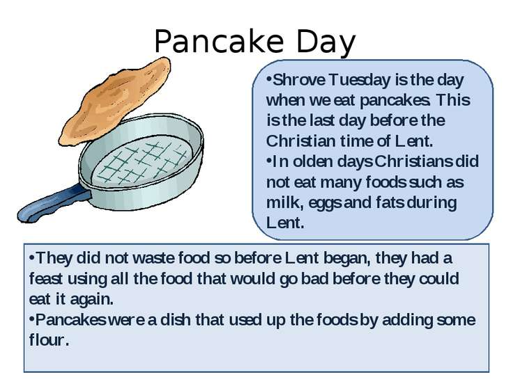 Pancake Day Shrove Tuesday is the day when we eat pancakes. This is the last ...