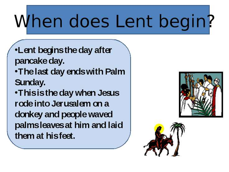 When does Lent begin? Lent begins the day after pancake day. The last day end...