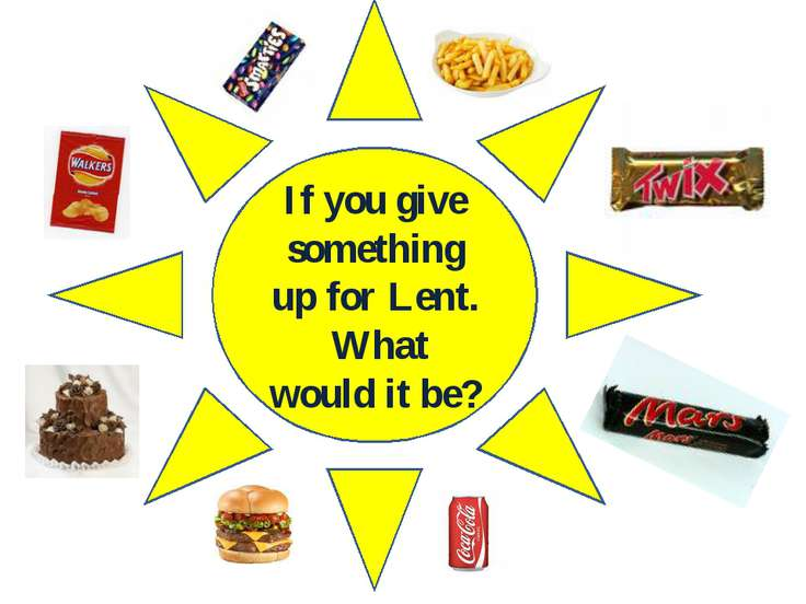 If you give something up for Lent. What would it be?