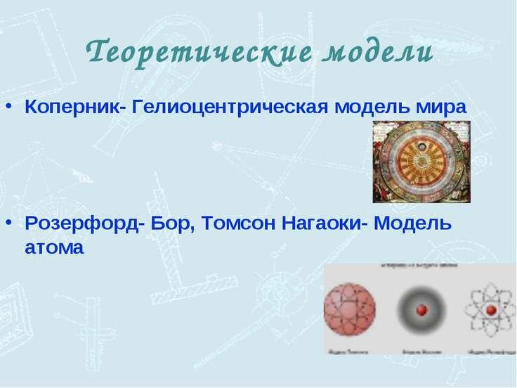 Теоретические модели Коперник- Гелиоцентрическая модель мира Розерфорд- Бор, ...