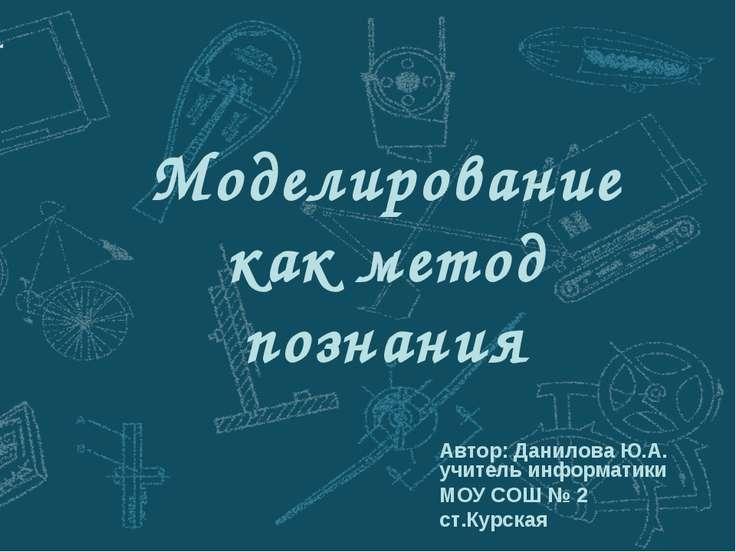 Моделирование как метод познания Автор: Данилова Ю.А. учитель информатики МОУ...