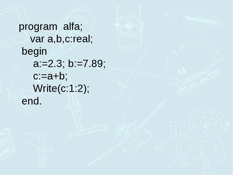 program alfa; var a,b,c:real; begin a:=2.3; b:=7.89; c:=a+b; Write(c:1:2); end.
