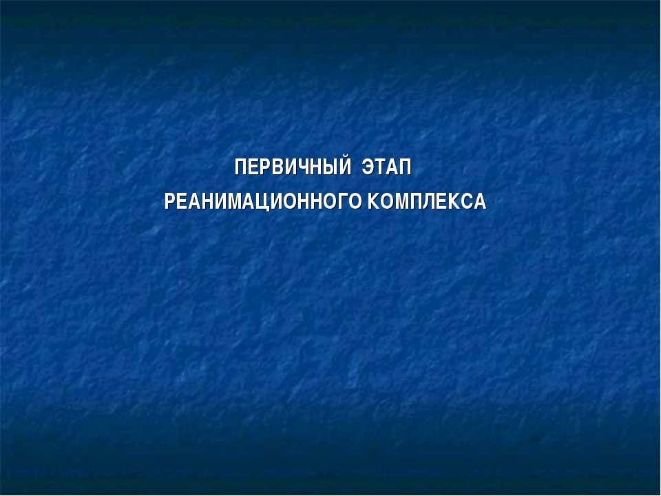 ПЕРВИЧНЫЙ ЭТАП РЕАНИМАЦИОННОГО КОМПЛЕКСА