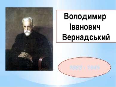 1863 - 1945 Володимир Іванович Вернадський