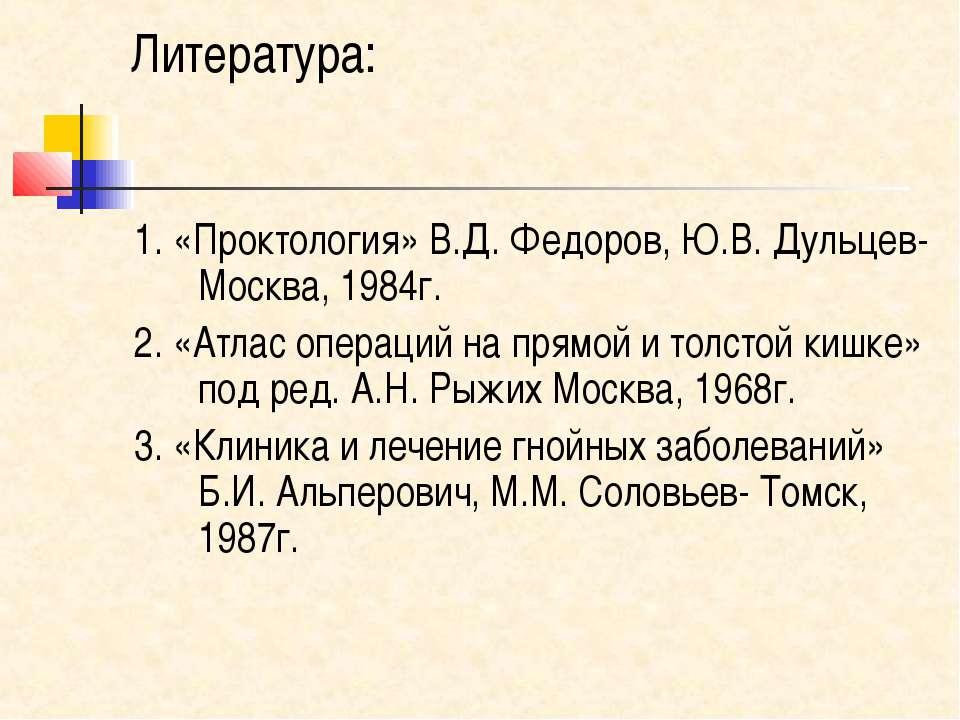 Литература: 1. «Проктология» В.Д. Федоров, Ю.В. Дульцев- Москва, 1984г. 2. «А...