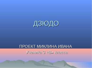 ДЗЮДО ПРОЕКТ МИКЛИНА ИВАНА Ученика 3 «В» класса